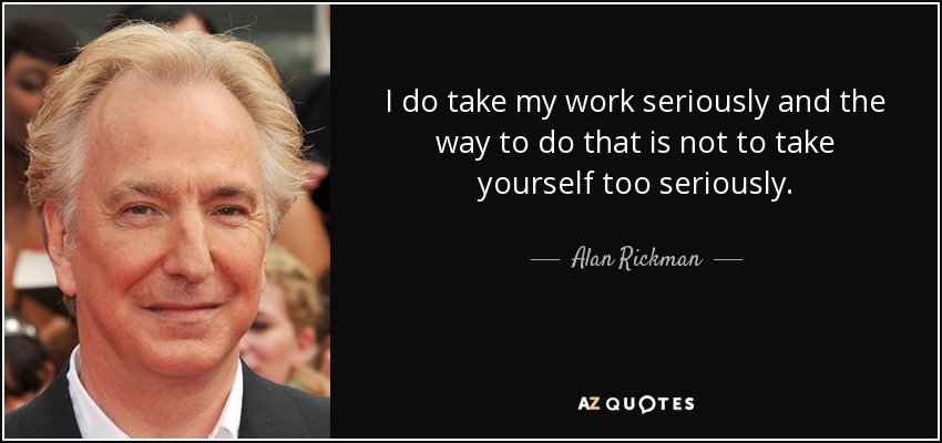 I do take my work seriously and the way to do that is not to take yourself too seriously. - Alan Rickman