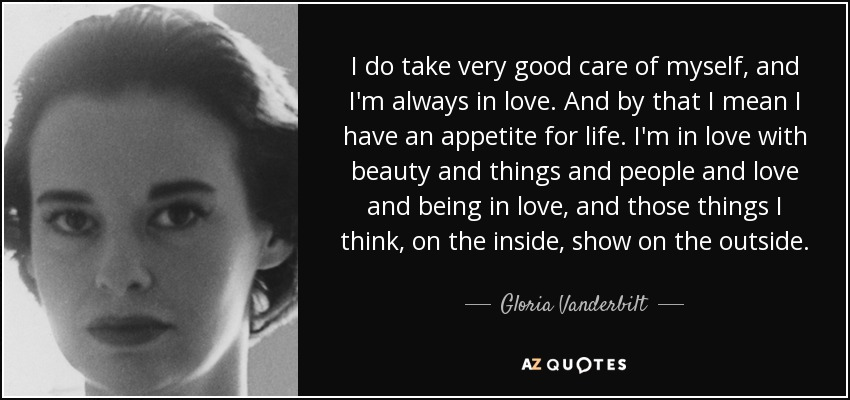 I do take very good care of myself, and I'm always in love. And by that I mean I have an appetite for life. I'm in love with beauty and things and people and love and being in love, and those things I think, on the inside, show on the outside. - Gloria Vanderbilt