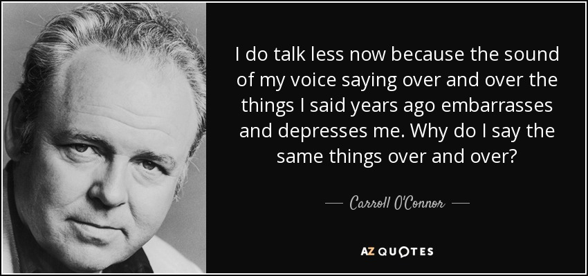 I do talk less now because the sound of my voice saying over and over the things I said years ago embarrasses and depresses me. Why do I say the same things over and over? - Carroll O'Connor