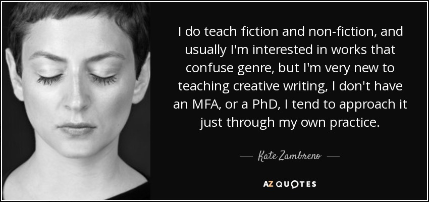 I do teach fiction and non-fiction, and usually I'm interested in works that confuse genre, but I'm very new to teaching creative writing, I don't have an MFA, or a PhD, I tend to approach it just through my own practice. - Kate Zambreno