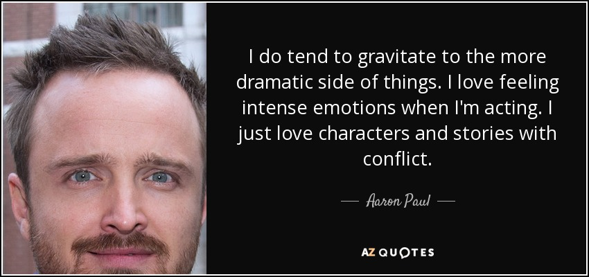 I do tend to gravitate to the more dramatic side of things. I love feeling intense emotions when I'm acting. I just love characters and stories with conflict. - Aaron Paul