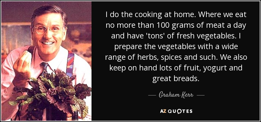 I do the cooking at home. Where we eat no more than 100 grams of meat a day and have 'tons' of fresh vegetables. I prepare the vegetables with a wide range of herbs, spices and such. We also keep on hand lots of fruit, yogurt and great breads. - Graham Kerr
