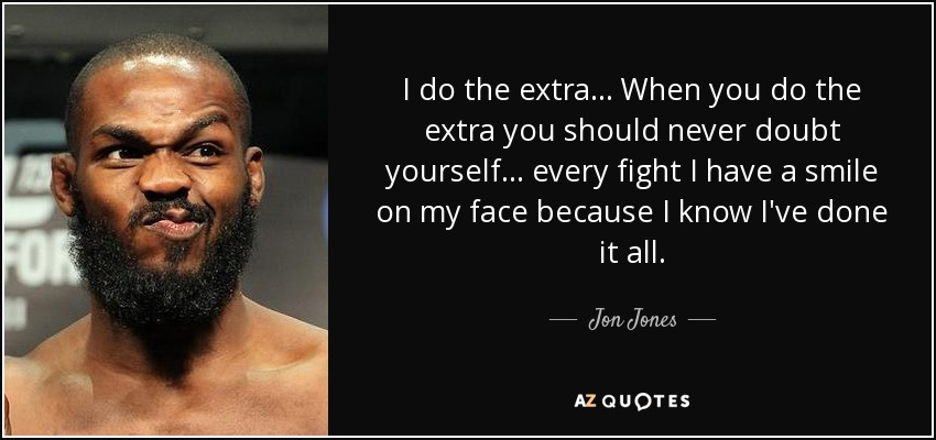I do the extra... When you do the extra you should never doubt yourself... every fight I have a smile on my face because I know I've done it all. - Jon Jones