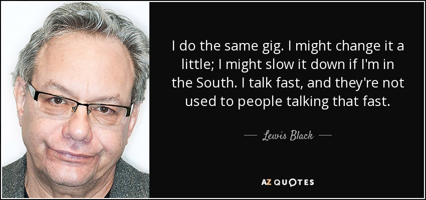 I do the same gig. I might change it a little; I might slow it down if I'm in the South. I talk fast, and they're not used to people talking that fast. - Lewis Black