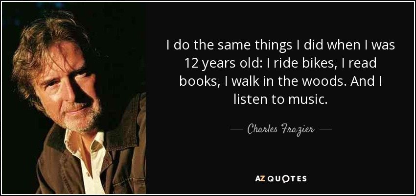 I do the same things I did when I was 12 years old: I ride bikes, I read books, I walk in the woods. And I listen to music. - Charles Frazier