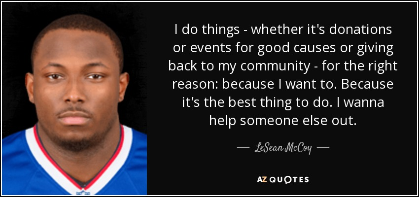 I do things - whether it's donations or events for good causes or giving back to my community - for the right reason: because I want to. Because it's the best thing to do. I wanna help someone else out. - LeSean McCoy