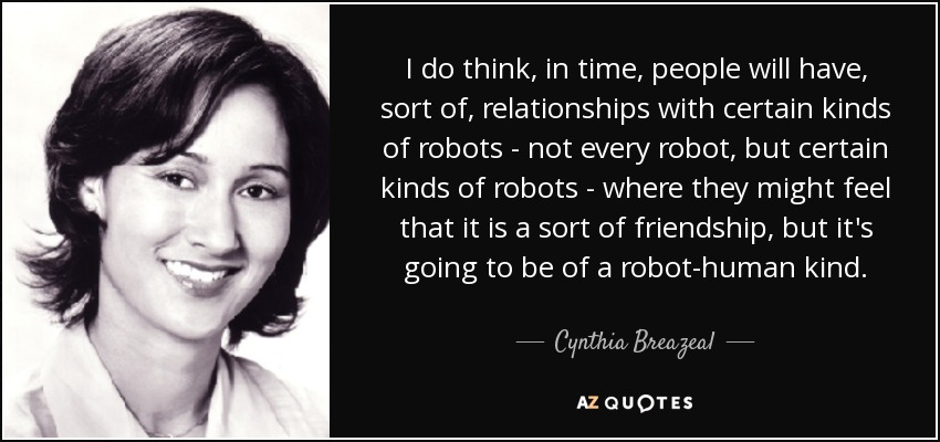 I do think, in time, people will have, sort of, relationships with certain kinds of robots - not every robot, but certain kinds of robots - where they might feel that it is a sort of friendship, but it's going to be of a robot-human kind. - Cynthia Breazeal