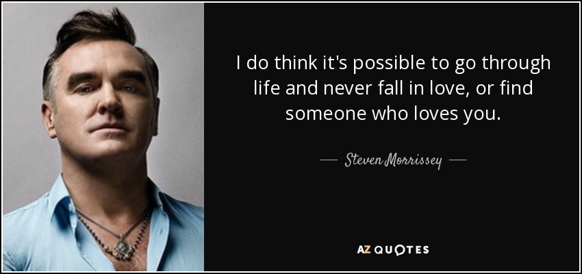 I do think it's possible to go through life and never fall in love, or find someone who loves you. - Steven Morrissey