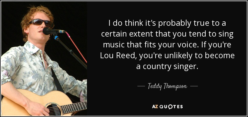 I do think it's probably true to a certain extent that you tend to sing music that fits your voice. If you're Lou Reed, you're unlikely to become a country singer. - Teddy Thompson