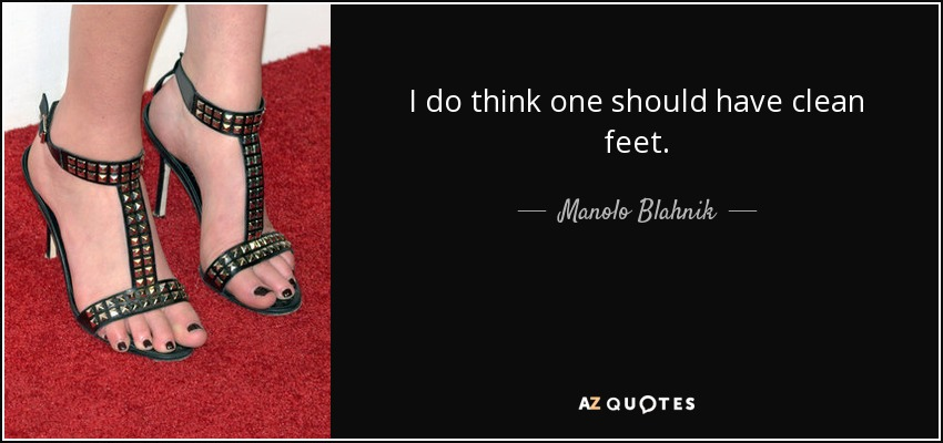 I do think one should have clean feet. - Manolo Blahnik
