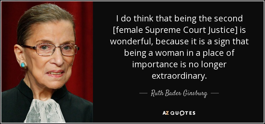 I do think that being the second [female Supreme Court Justice] is wonderful, because it is a sign that being a woman in a place of importance is no longer extraordinary. - Ruth Bader Ginsburg