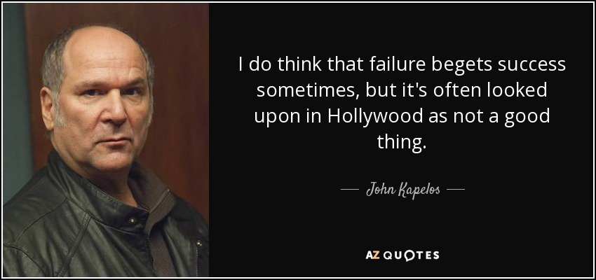 I do think that failure begets success sometimes, but it's often looked upon in Hollywood as not a good thing. - John Kapelos