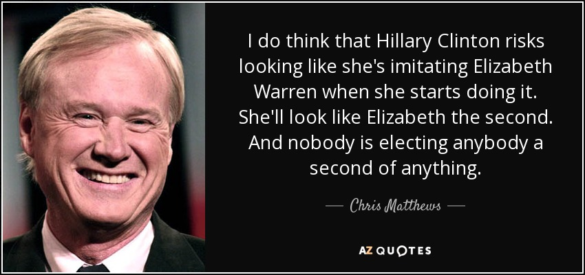 I do think that Hillary Clinton risks looking like she's imitating Elizabeth Warren when she starts doing it. She'll look like Elizabeth the second. And nobody is electing anybody a second of anything. - Chris Matthews