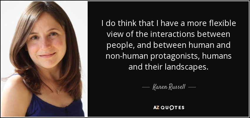 I do think that I have a more flexible view of the interactions between people, and between human and non-human protagonists, humans and their landscapes. - Karen Russell