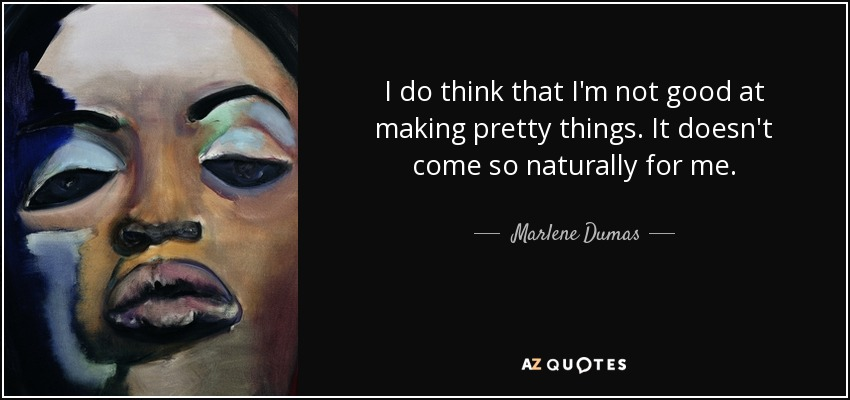 I do think that I'm not good at making pretty things. It doesn't come so naturally for me. - Marlene Dumas