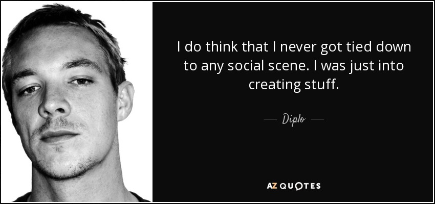 I do think that I never got tied down to any social scene. I was just into creating stuff. - Diplo