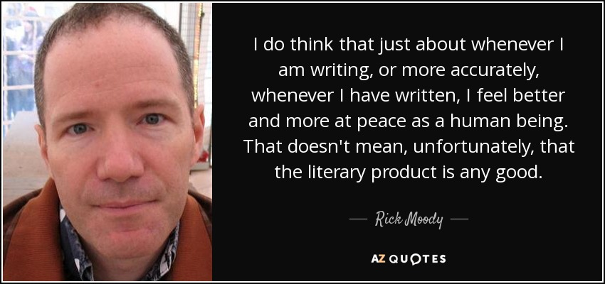 I do think that just about whenever I am writing, or more accurately, whenever I have written, I feel better and more at peace as a human being. That doesn't mean, unfortunately, that the literary product is any good. - Rick Moody
