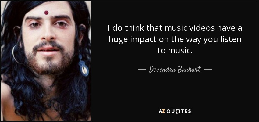I do think that music videos have a huge impact on the way you listen to music. - Devendra Banhart