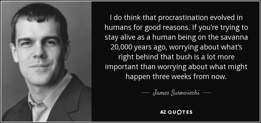 I do think that procrastination evolved in humans for good reasons. If you're trying to stay alive as a human being on the savanna 20,000 years ago, worrying about what's right behind that bush is a lot more important than worrying about what might happen three weeks from now. - James Surowiecki