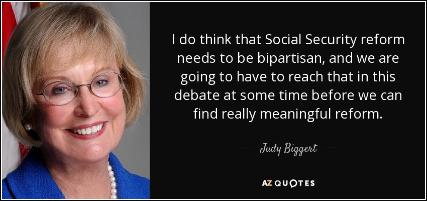 I do think that Social Security reform needs to be bipartisan, and we are going to have to reach that in this debate at some time before we can find really meaningful reform. - Judy Biggert