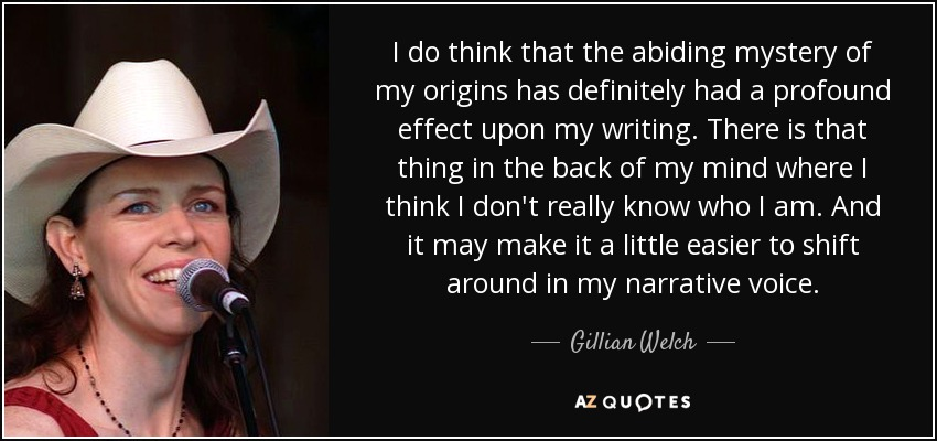 I do think that the abiding mystery of my origins has definitely had a profound effect upon my writing. There is that thing in the back of my mind where I think I don't really know who I am. And it may make it a little easier to shift around in my narrative voice. - Gillian Welch