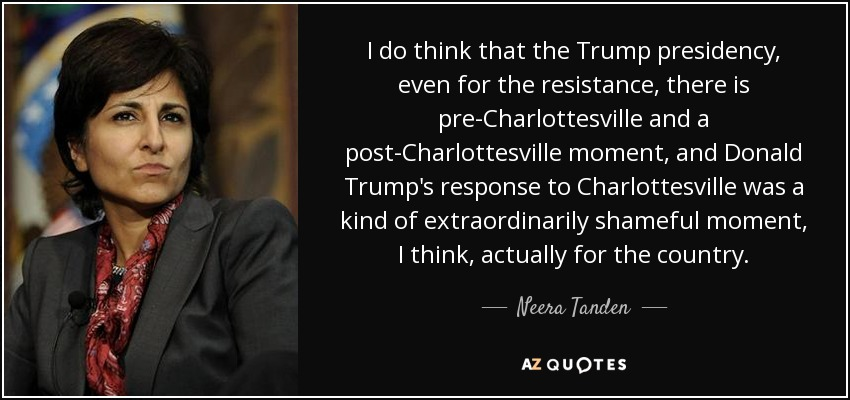 I do think that the Trump presidency, even for the resistance, there is pre-Charlottesville and a post-Charlottesville moment, and Donald Trump's response to Charlottesville was a kind of extraordinarily shameful moment, I think, actually for the country. - Neera Tanden