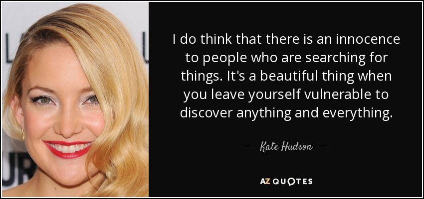 I do think that there is an innocence to people who are searching for things. It's a beautiful thing when you leave yourself vulnerable to discover anything and everything. - Kate Hudson