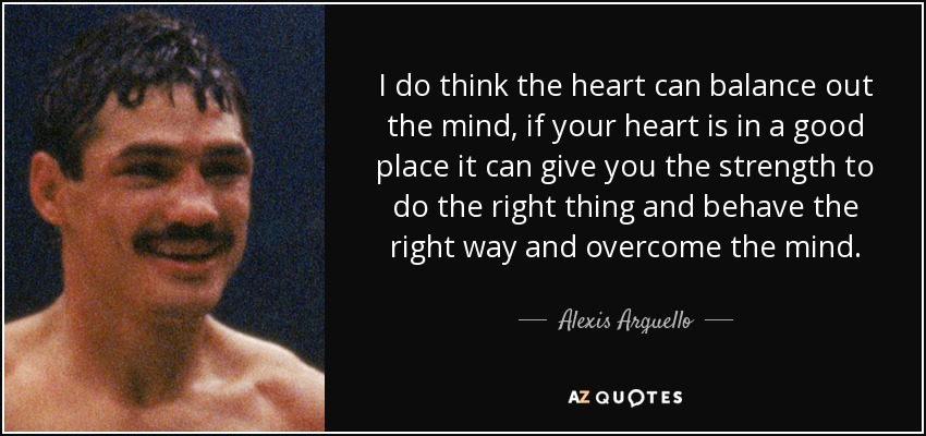 I do think the heart can balance out the mind, if your heart is in a good place it can give you the strength to do the right thing and behave the right way and overcome the mind. - Alexis Arguello