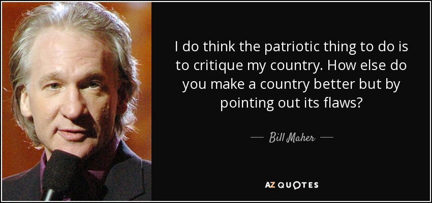 I do think the patriotic thing to do is to critique my country. How else do you make a country better but by pointing out its flaws? - Bill Maher