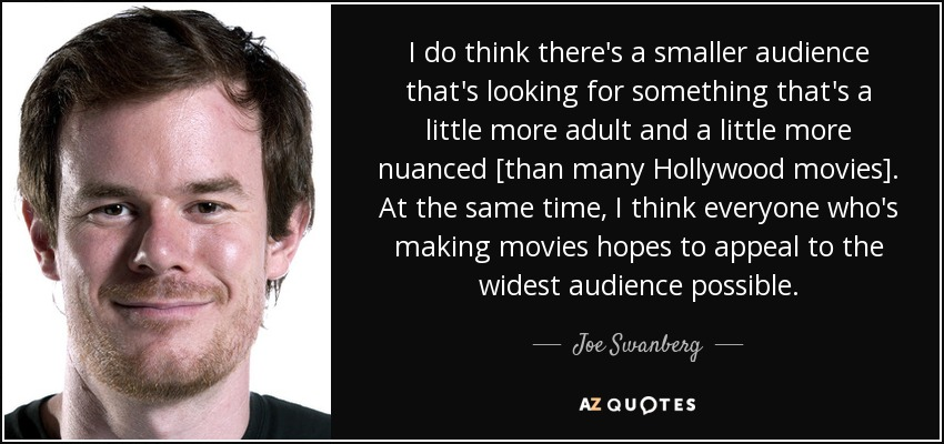I do think there's a smaller audience that's looking for something that's a little more adult and a little more nuanced [than many Hollywood movies]. At the same time, I think everyone who's making movies hopes to appeal to the widest audience possible. - Joe Swanberg