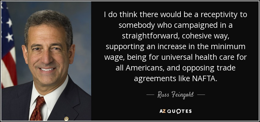 I do think there would be a receptivity to somebody who campaigned in a straightforward, cohesive way, supporting an increase in the minimum wage, being for universal health care for all Americans, and opposing trade agreements like NAFTA. - Russ Feingold
