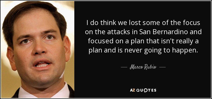 I do think we lost some of the focus on the attacks in San Bernardino and focused on a plan that isn't really a plan and is never going to happen. - Marco Rubio