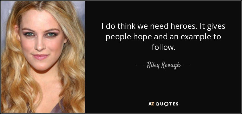 I do think we need heroes. It gives people hope and an example to follow. - Riley Keough