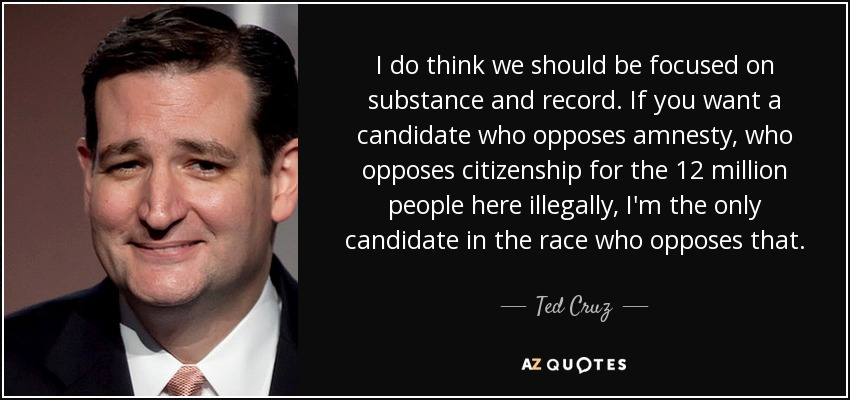 I do think we should be focused on substance and record. If you want a candidate who opposes amnesty, who opposes citizenship for the 12 million people here illegally, I'm the only candidate in the race who opposes that. - Ted Cruz