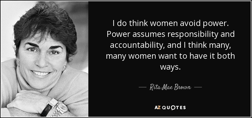 I do think women avoid power. Power assumes responsibility and accountability, and I think many, many women want to have it both ways. - Rita Mae Brown