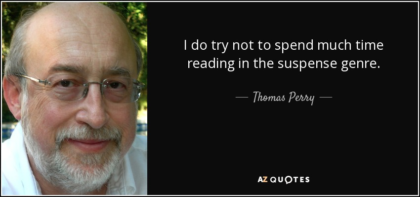 I do try not to spend much time reading in the suspense genre. - Thomas Perry