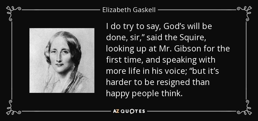 "I do try to say, God's will be done, sir,"" said the Squire, looking up at Mr. Gibson for the first time, and speaking with more life in his voice; ""but it's harder to be resigned than happy people think. - Elizabeth Gaskell"