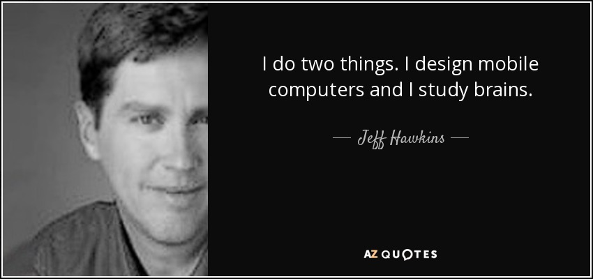 I do two things. I design mobile computers and I study brains. - Jeff Hawkins
