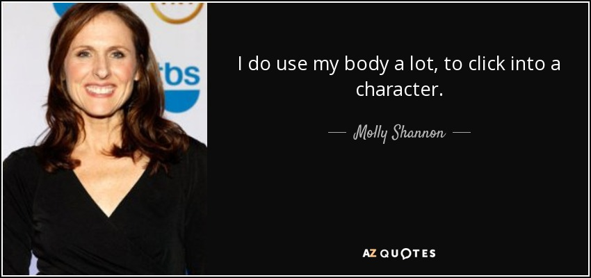 I do use my body a lot, to click into a character. - Molly Shannon