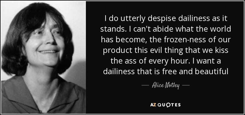 I do utterly despise dailiness as it stands. I can't abide what the world has become, the frozen-ness of our product this evil thing that we kiss the ass of every hour. I want a dailiness that is free and beautiful - Alice Notley