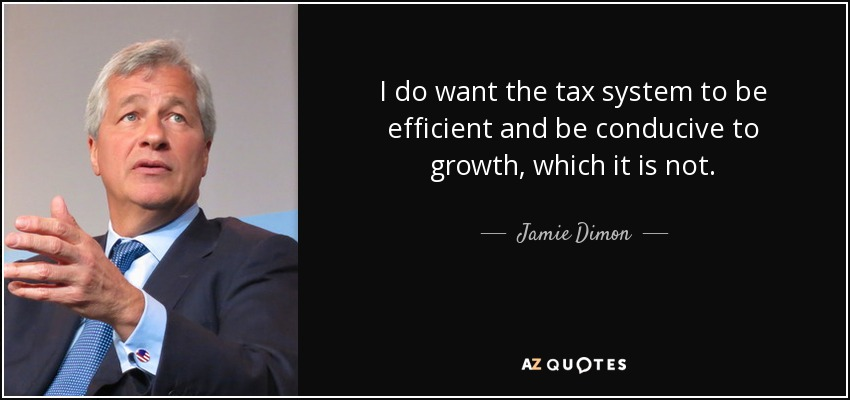 I do want the tax system to be efficient and be conducive to growth, which it is not. - Jamie Dimon