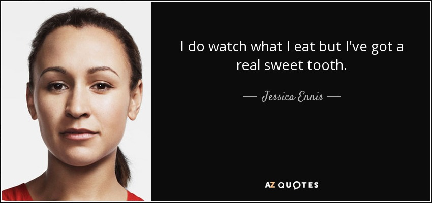 I do watch what I eat but I've got a real sweet tooth. - Jessica Ennis