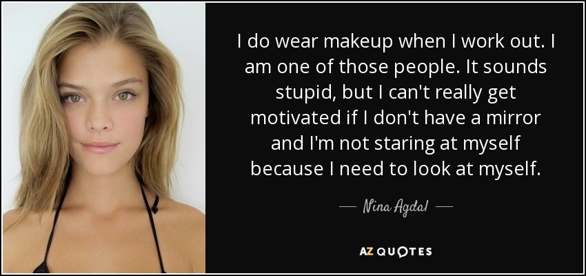 I do wear makeup when I work out. I am one of those people. It sounds stupid, but I can't really get motivated if I don't have a mirror and I'm not staring at myself because I need to look at myself. - Nina Agdal
