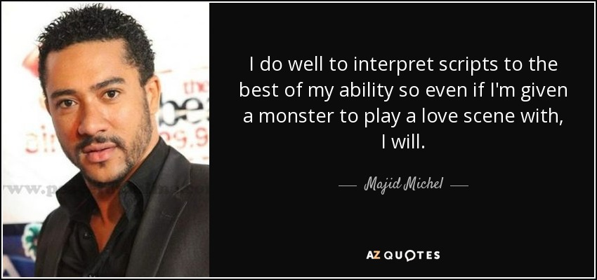 I do well to interpret scripts to the best of my ability so even if I'm given a monster to play a love scene with, I will. - Majid Michel
