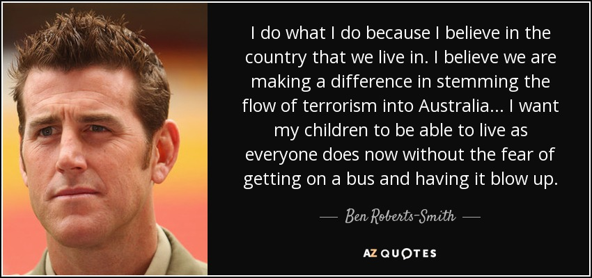 I do what I do because I believe in the country that we live in. I believe we are making a difference in stemming the flow of terrorism into Australia... I want my children to be able to live as everyone does now without the fear of getting on a bus and having it blow up. - Ben Roberts-Smith