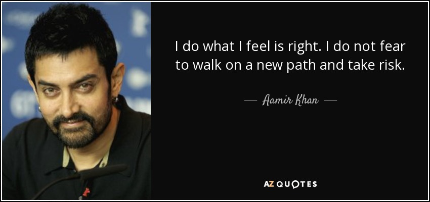 I do what I feel is right. I do not fear to walk on a new path and take risk. - Aamir Khan