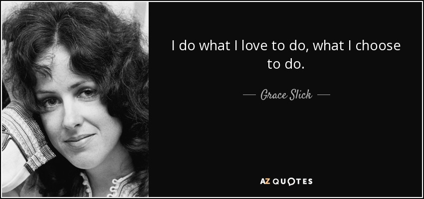 I do what I love to do, what I choose to do. - Grace Slick