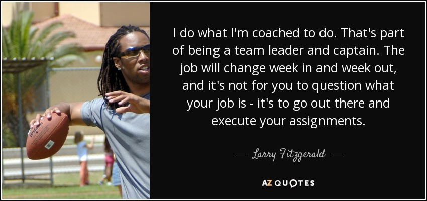 I do what I'm coached to do. That's part of being a team leader and captain. The job will change week in and week out, and it's not for you to question what your job is - it's to go out there and execute your assignments. - Larry Fitzgerald