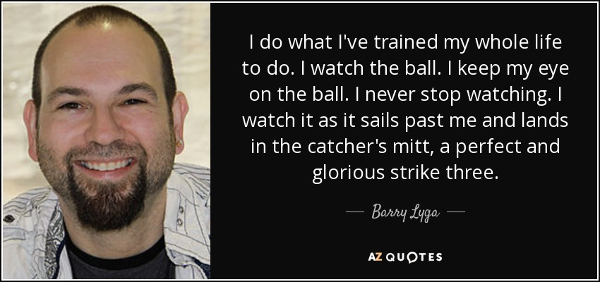 I do what I've trained my whole life to do. I watch the ball. I keep my eye on the ball. I never stop watching. I watch it as it sails past me and lands in the catcher's mitt, a perfect and glorious strike three. - Barry Lyga