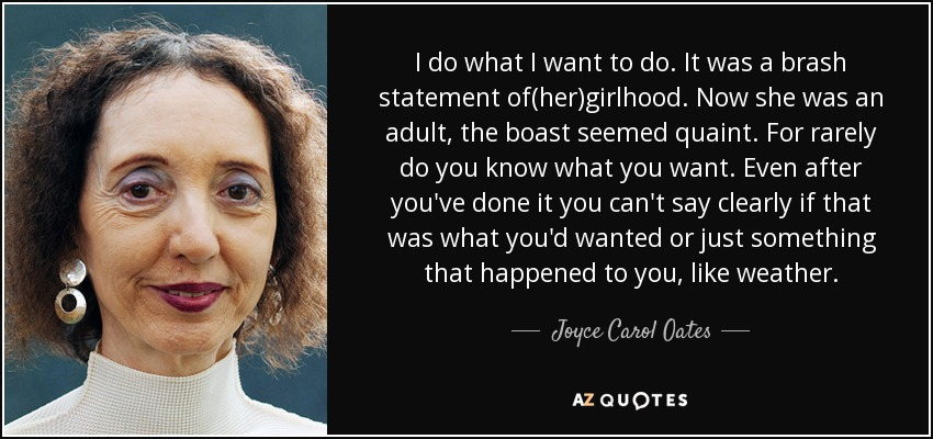 I do what I want to do. It was a brash statement of(her)girlhood. Now she was an adult, the boast seemed quaint. For rarely do you know what you want. Even after you've done it you can't say clearly if that was what you'd wanted or just something that happened to you, like weather. - Joyce Carol Oates